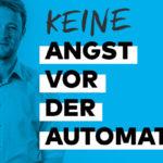 Keine Angst vor der Automation – Ein Kommentar von unserem Online-Marketing-Experten